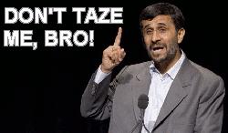 Ahmadinejad: DON'T TAZE ME, BRO!